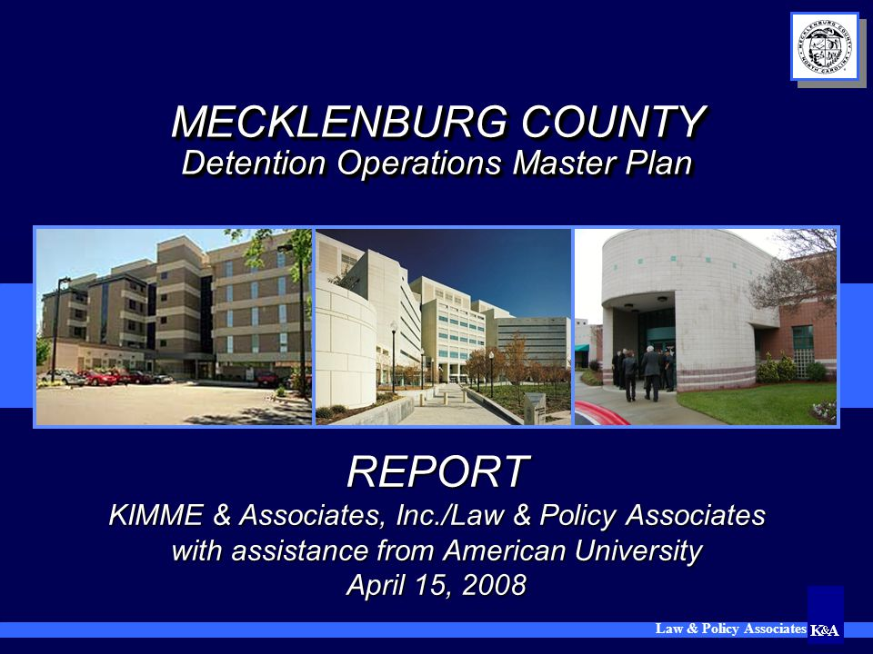 Law & Policy Associates MECKLENBURG COUNTY Detention Operations Master Plan REPORT KIMME & Associates, Inc./Law & Policy Associates with assistance fr