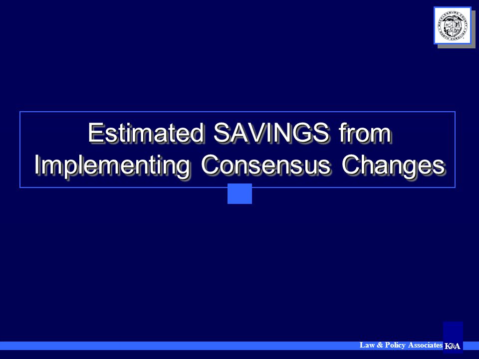 Law & Policy Associates Estimated SAVINGS from Implementing Consensus Changes