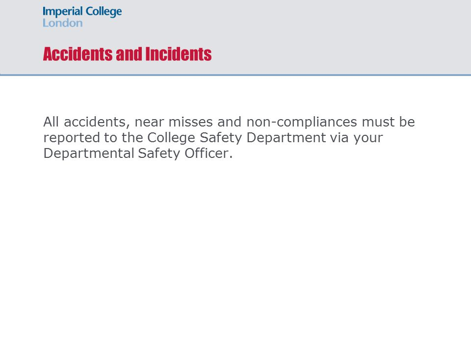 Accidents and Incidents All accidents, near misses and non-compliances must be reported to the College Safety Department via your Departmental Safety Officer.