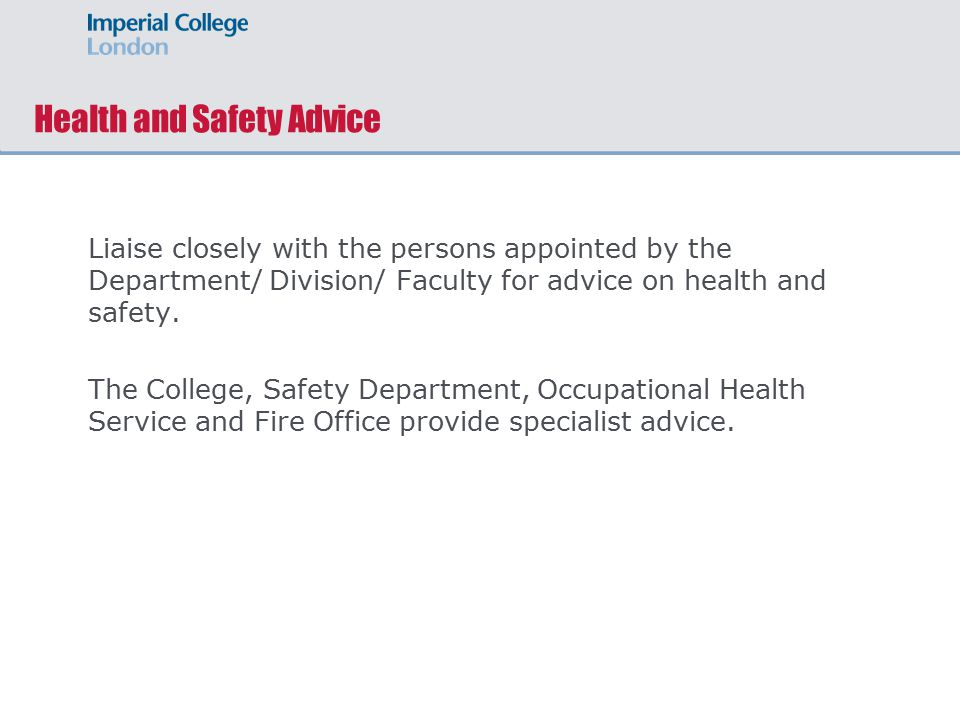 Health and Safety Advice Liaise closely with the persons appointed by the Department/ Division/ Faculty for advice on health and safety.