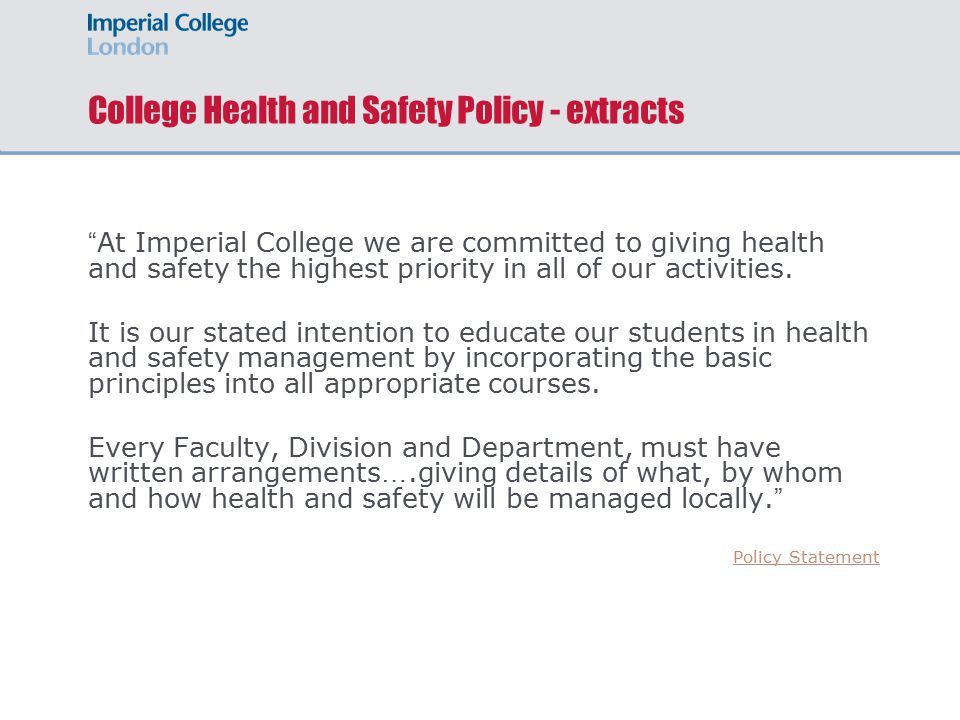 Imperial College Philosophy The College ' s philosophy on health and safety is that Heads of Departments/ Divisions are responsible for the safe operation of their Department/ Division.