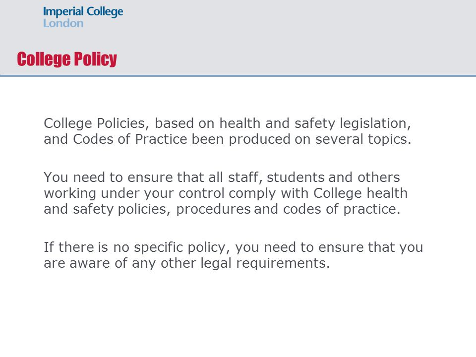College Policy College Policies, based on health and safety legislation, and Codes of Practice been produced on several topics.