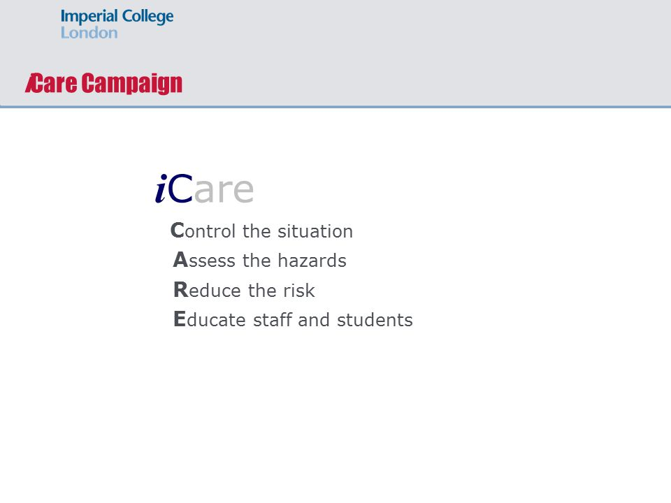 iCare Campaign i Care C ontrol the situation A ssess the hazards R educe the risk E ducate staff and students