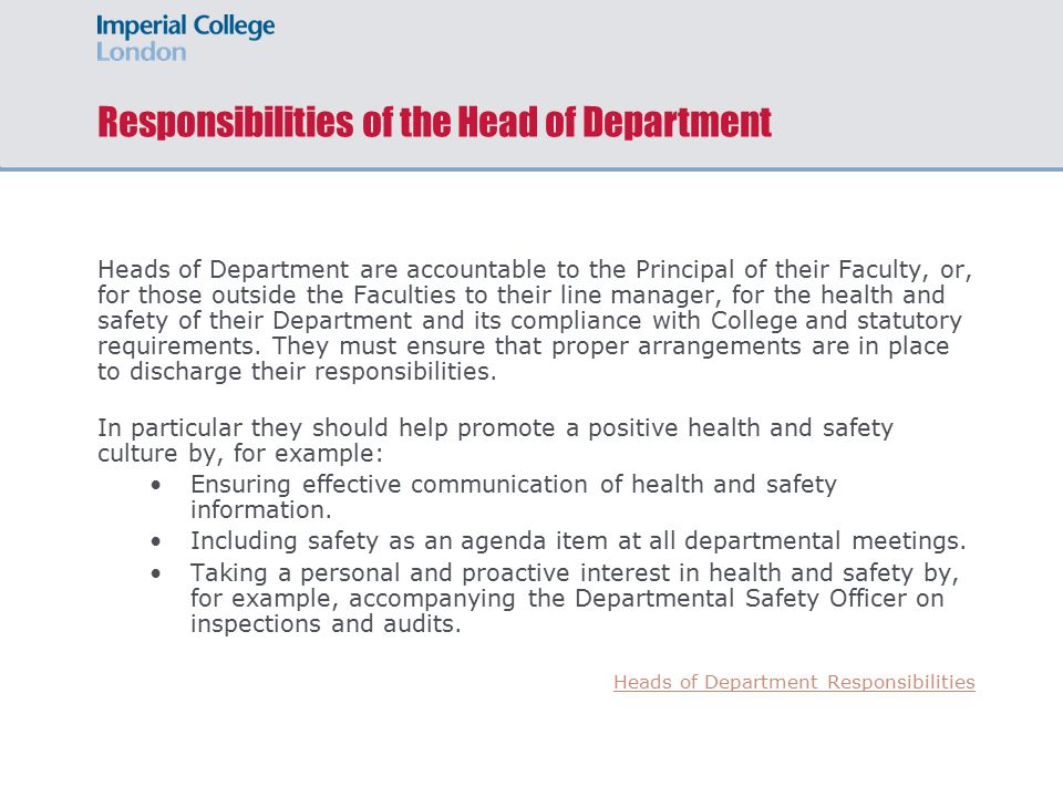 Responsibilities of the Head of Department Heads of Department are accountable to the Principal of their Faculty, or, for those outside the Faculties to their line manager, for the health and safety of their Department and its compliance with College and statutory requirements.