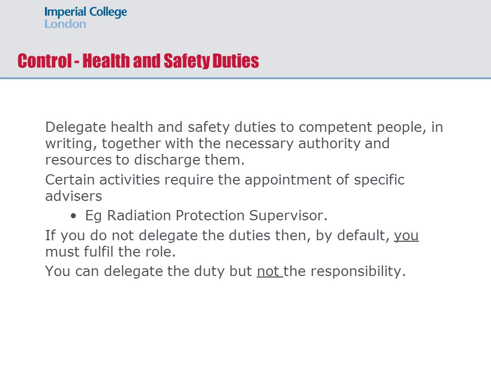 Control - Health and Safety Duties Delegate health and safety duties to competent people, in writing, together with the necessary authority and resources to discharge them.
