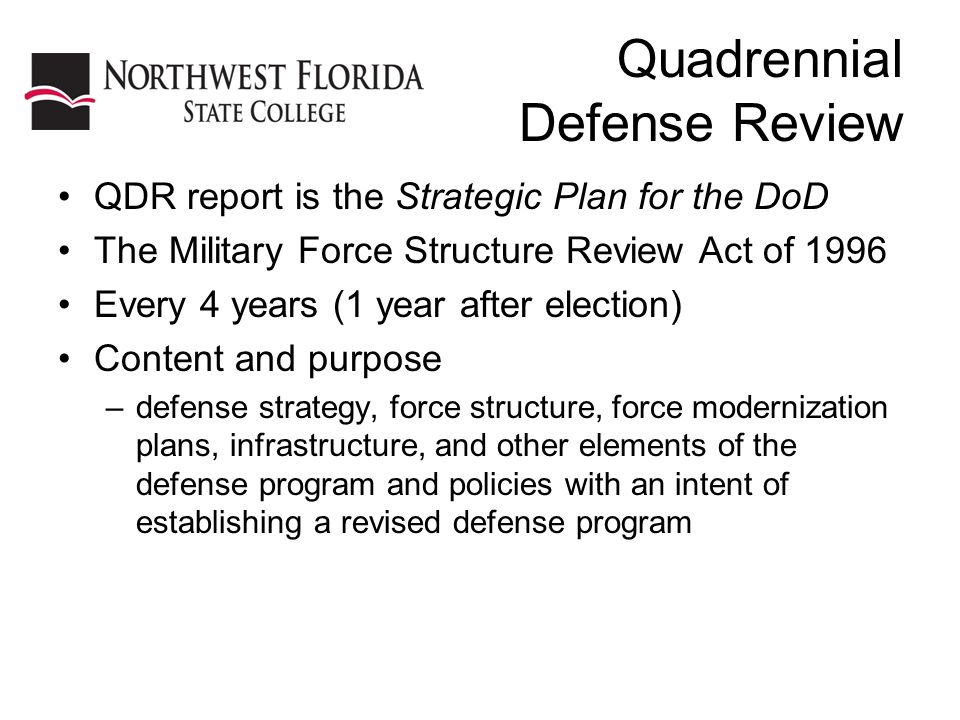 Quadrennial Defense Review QDR report is the Strategic Plan for the DoD The Military Force Structure Review Act of 1996 Every 4 years (1 year after election) Content and purpose –defense strategy, force structure, force modernization plans, infrastructure, and other elements of the defense program and policies with an intent of establishing a revised defense program