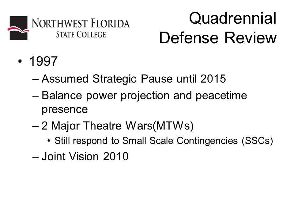 Quadrennial Defense Review 1997 –Assumed Strategic Pause until 2015 –Balance power projection and peacetime presence –2 Major Theatre Wars(MTWs) Still respond to Small Scale Contingencies (SSCs) –Joint Vision 2010
