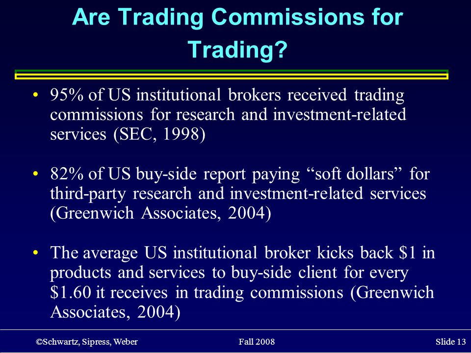©Schwartz, Sipress, Weber Fall 2008 Slide 13 Are Trading Commissions for Trading? 95% of US institutional brokers received trading commissions for res