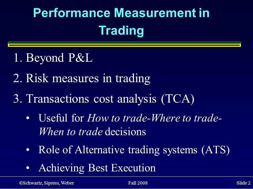 ©Schwartz, Sipress, Weber Fall 2008 Slide 2 1.Beyond P&L 2.Risk measures in trading 3.Transactions cost analysis (TCA) Useful for How to trade-Where t