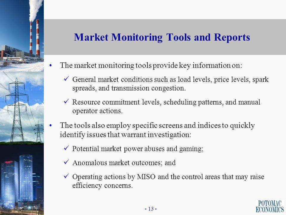 - 12 - Market Monitoring System: Data Interfaces Potomac Economics is the developer of the Market Monitoring System and its interfaces with the Midwest ISO databases, including: Day-Ahead and Real Time Market databases (DART); Billings and Settlements database; Financial schedule database (Finsched); Physical scheduling system (PSS); FTR database; SPD Market Cases; EMS/Market Operations databases; Operator logs; and Control Area data.