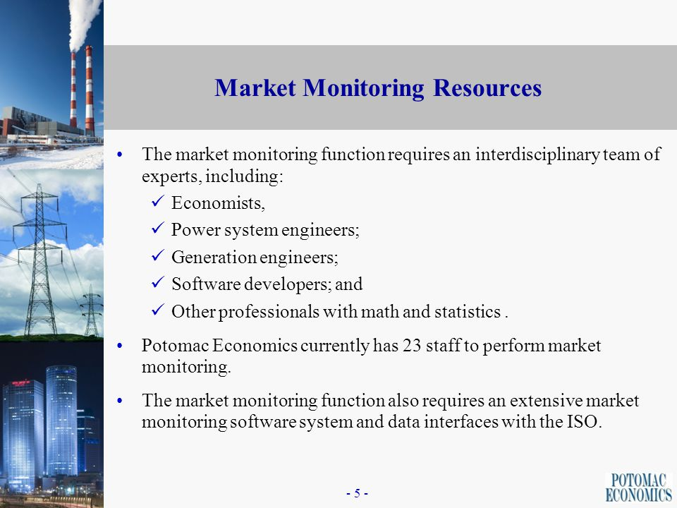 - 4 - IMM Market Monitoring Processes The IMM's processes (cont.) 5. 5.Provide advice the RTO regarding market issues or recommendations to modify mar