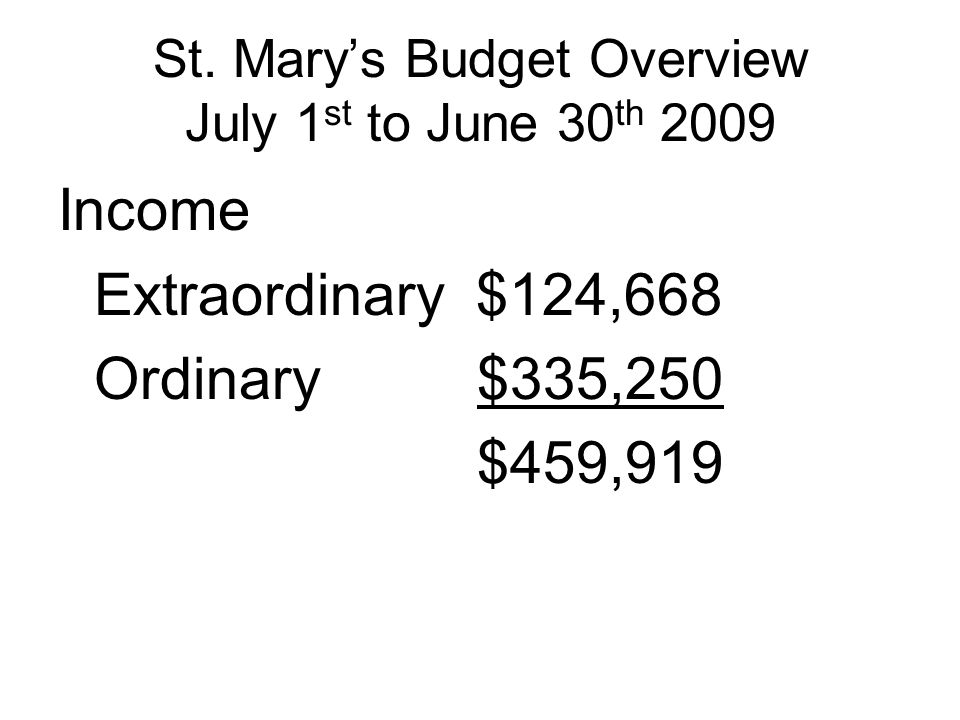 St. Mary's Budget Overview July 1 st to June 30 th 2009 Income Extraordinary $124,668 Ordinary $335,250 $459,919