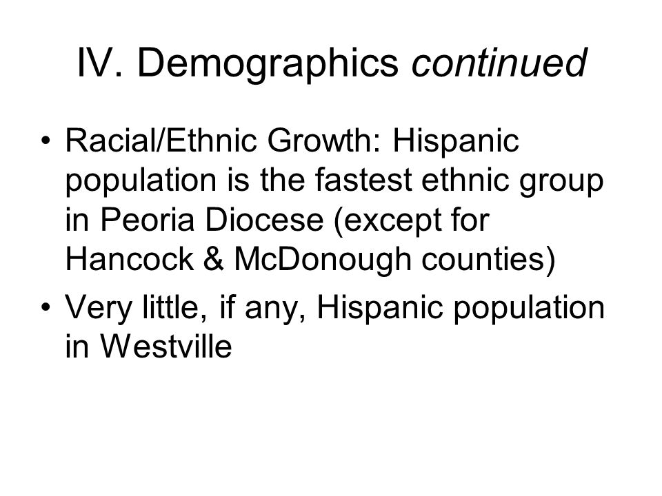IV. Demographics continued Racial/Ethnic Growth: Hispanic population is the fastest ethnic group in Peoria Diocese (except for Hancock & McDonough cou