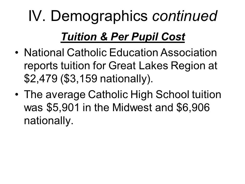 IV. Demographics continued Tuition & Per Pupil Cost National Catholic Education Association reports tuition for Great Lakes Region at $2,479 ($3,159 n