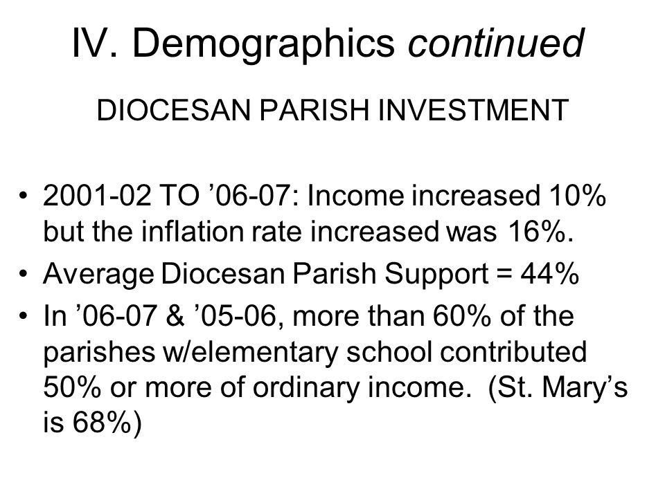 IV. Demographics continued DIOCESAN PARISH INVESTMENT 2001-02 TO '06-07: Income increased 10% but the inflation rate increased was 16%. Average Dioces
