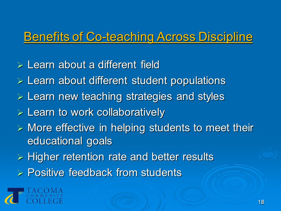 18 Benefits of Co-teaching Across Discipline  Learn about a different field  Learn about different student populations  Learn new teaching strategies and styles  Learn to work collaboratively  More effective in helping students to meet their educational goals  Higher retention rate and better results  Positive feedback from students