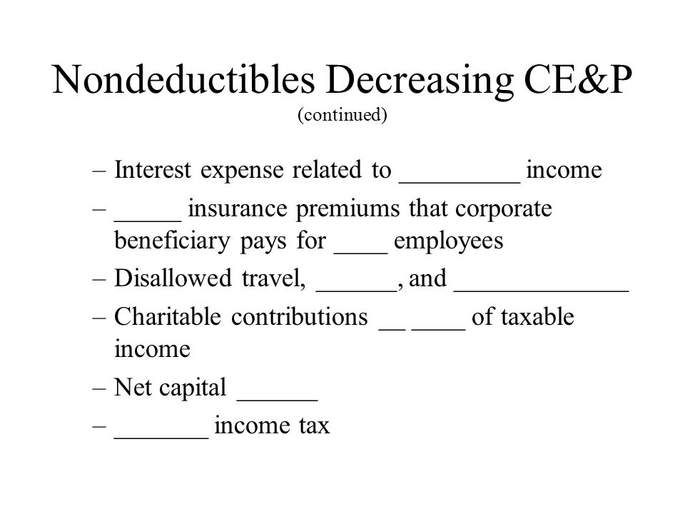 Nondeductibles Decreasing CE&P (continued) –Interest expense related to _________ income –_____ insurance premiums that corporate beneficiary pays for ____ employees –Disallowed travel, ______, and _____________ –Charitable contributions __ ____ of taxable income –Net capital ______ –_______ income tax