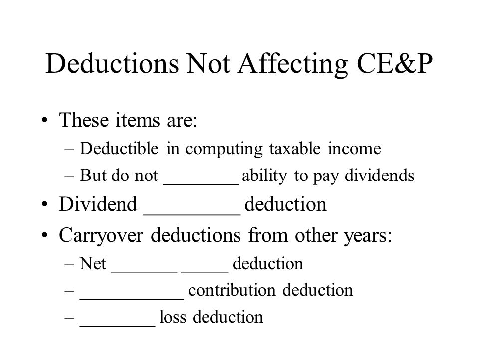 Deductions Not Affecting CE&P These items are: –Deductible in computing taxable income –But do not ________ ability to pay dividends Dividend _________ deduction Carryover deductions from other years: –Net _______ _____ deduction –___________ contribution deduction –________ loss deduction