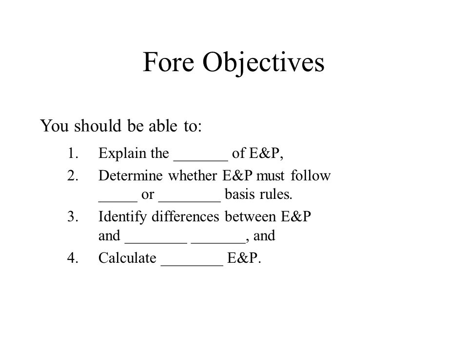 Fore Objectives 1.Explain the _______ of E&P, 2.Determine whether E&P must follow _____ or ________ basis rules.