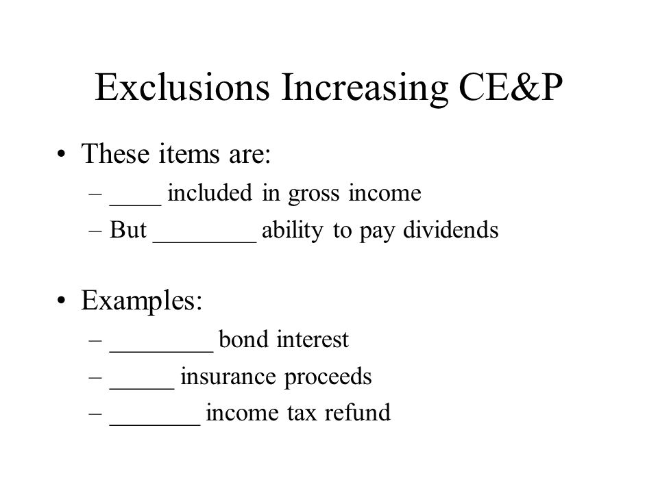 Exclusions Increasing CE&P These items are: –____ included in gross income –But ________ ability to pay dividends Examples: –________ bond interest –_____ insurance proceeds –_______ income tax refund