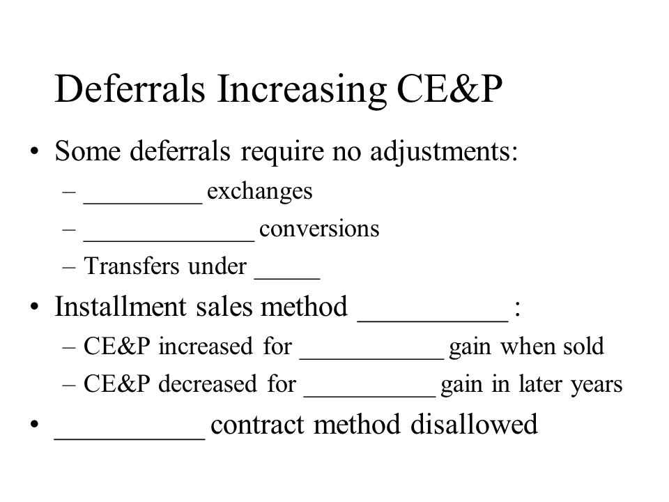 Deferrals Increasing CE&P Some deferrals require no adjustments: –_________ exchanges –_____________ conversions –Transfers under _____ Installment sales method __________ : –CE&P increased for ___________ gain when sold –CE&P decreased for __________ gain in later years __________ contract method disallowed