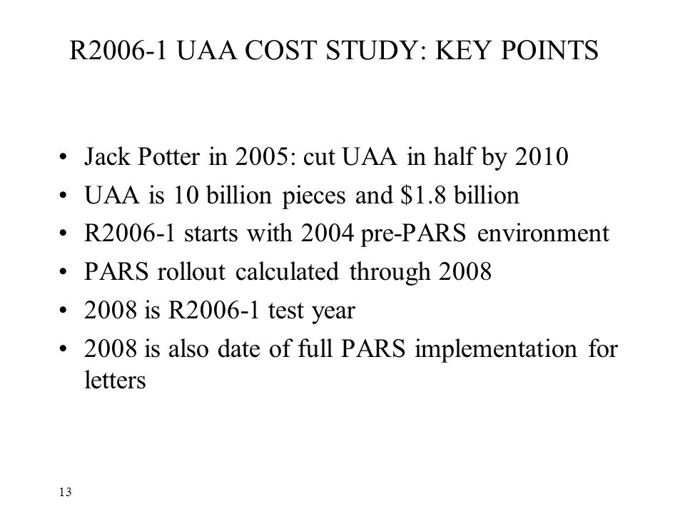 13 R2006-1 UAA COST STUDY: KEY POINTS Jack Potter in 2005: cut UAA in half by 2010 UAA is 10 billion pieces and $1.8 billion R2006-1 starts with 2004