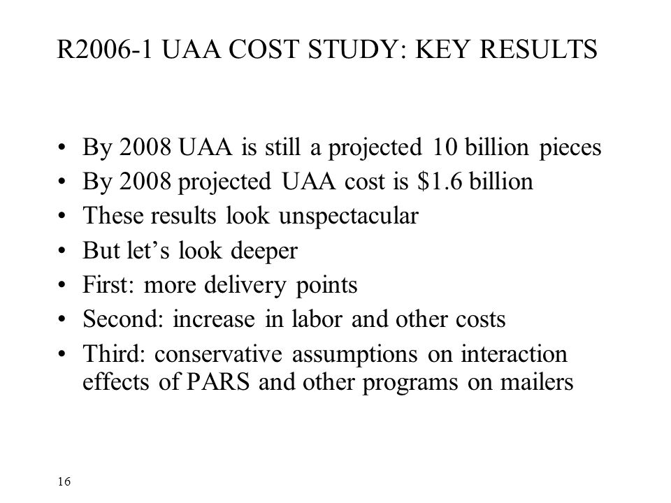 16 R2006-1 UAA COST STUDY: KEY RESULTS By 2008 UAA is still a projected 10 billion pieces By 2008 projected UAA cost is $1.6 billion These results loo