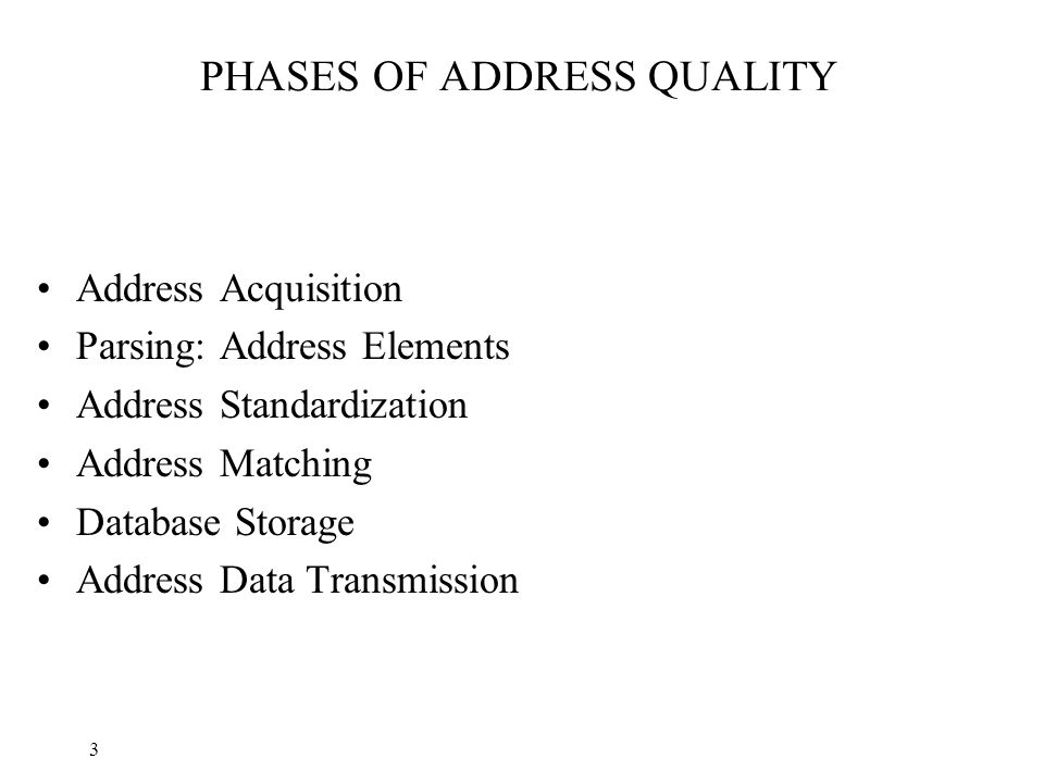 3 PHASES OF ADDRESS QUALITY Address Acquisition Parsing: Address Elements Address Standardization Address Matching Database Storage Address Data Transmission