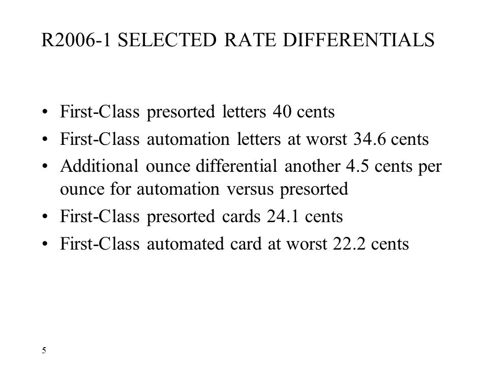 5 R2006-1 SELECTED RATE DIFFERENTIALS First-Class presorted letters 40 cents First-Class automation letters at worst 34.6 cents Additional ounce diffe