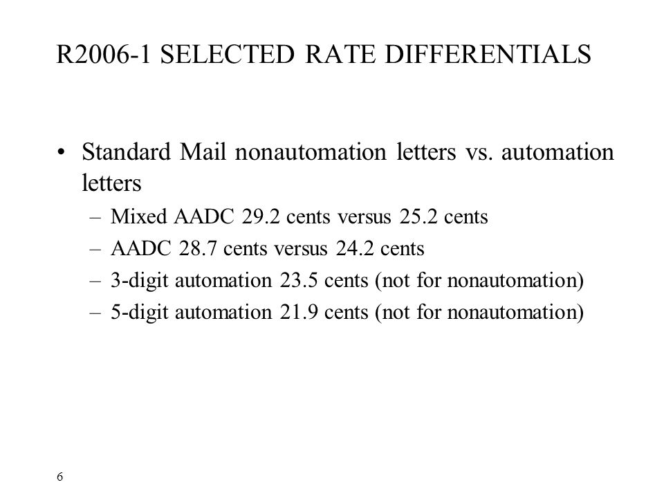 6 R2006-1 SELECTED RATE DIFFERENTIALS Standard Mail nonautomation letters vs. automation letters –Mixed AADC 29.2 cents versus 25.2 cents –AADC 28.7 c