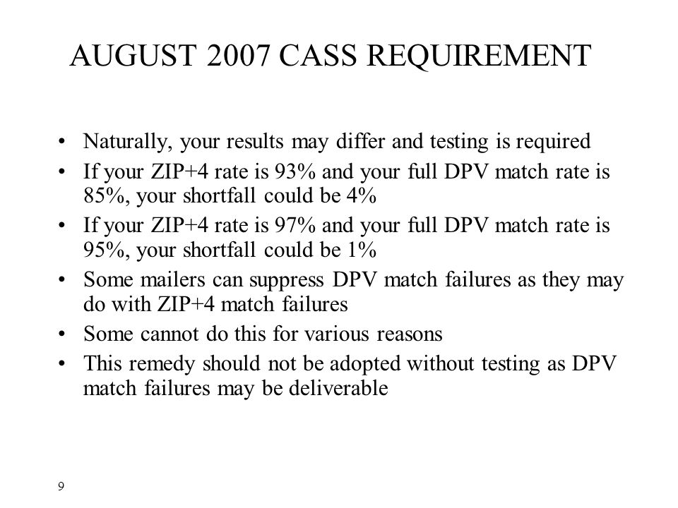 9 AUGUST 2007 CASS REQUIREMENT Naturally, your results may differ and testing is required If your ZIP+4 rate is 93% and your full DPV match rate is 85