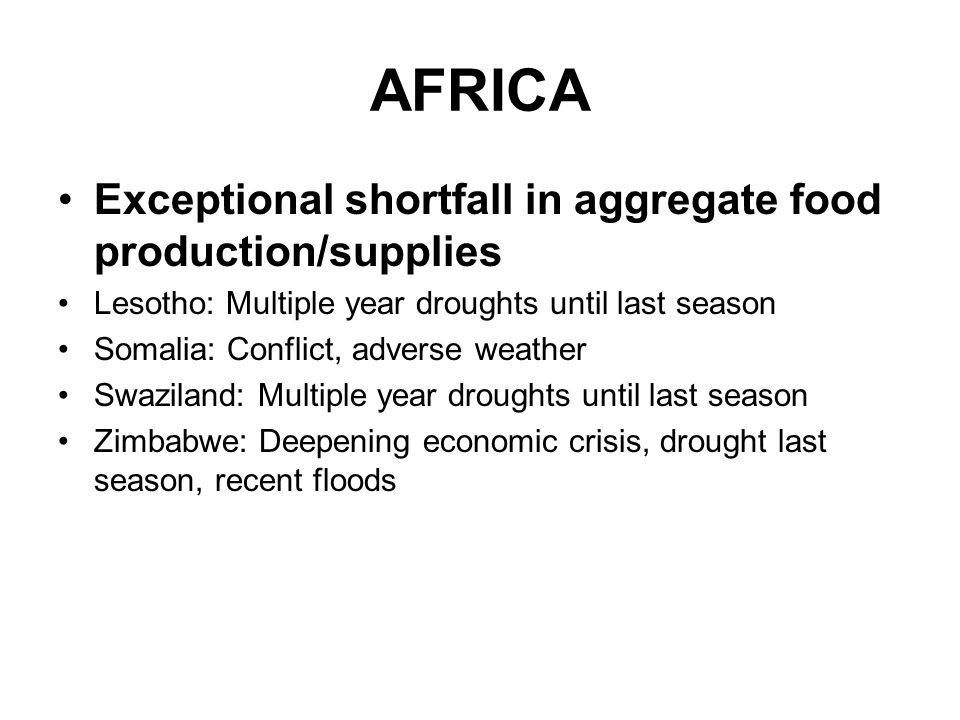AFRICA Exceptional shortfall in aggregate food production/supplies Lesotho: Multiple year droughts until last season Somalia: Conflict, adverse weather Swaziland: Multiple year droughts until last season Zimbabwe: Deepening economic crisis, drought last season, recent floods