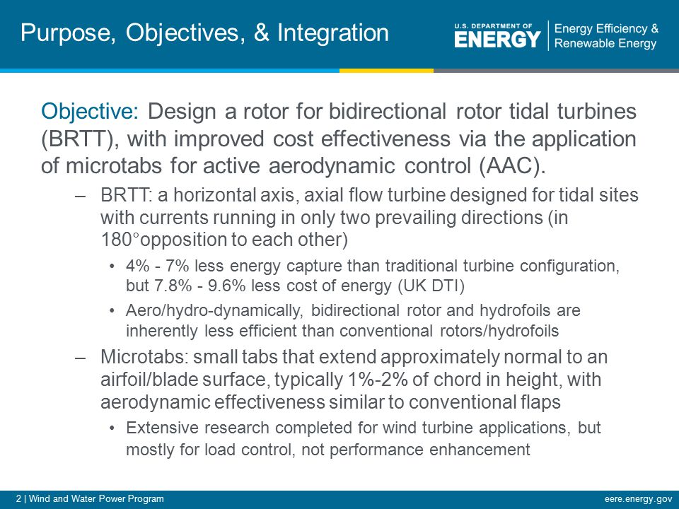 3 | Wind and Water Power Programeere.energy.gov Purpose, Objectives, & Integration The application of microtabs to a BRTT rotor can recapture some of the performance shortfall of a bidirectional rotor, further improving cost of energy.