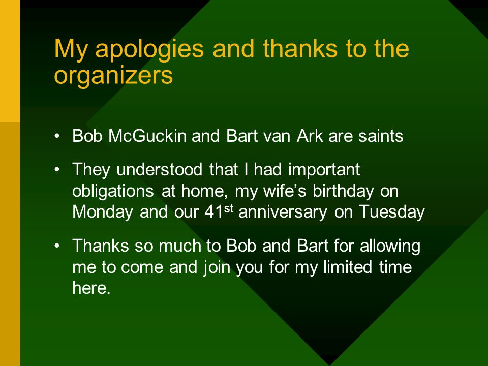My apologies and thanks to the organizers Bob McGuckin and Bart van Ark are saints They understood that I had important obligations at home, my wife's birthday on Monday and our 41 st anniversary on Tuesday Thanks so much to Bob and Bart for allowing me to come and join you for my limited time here.