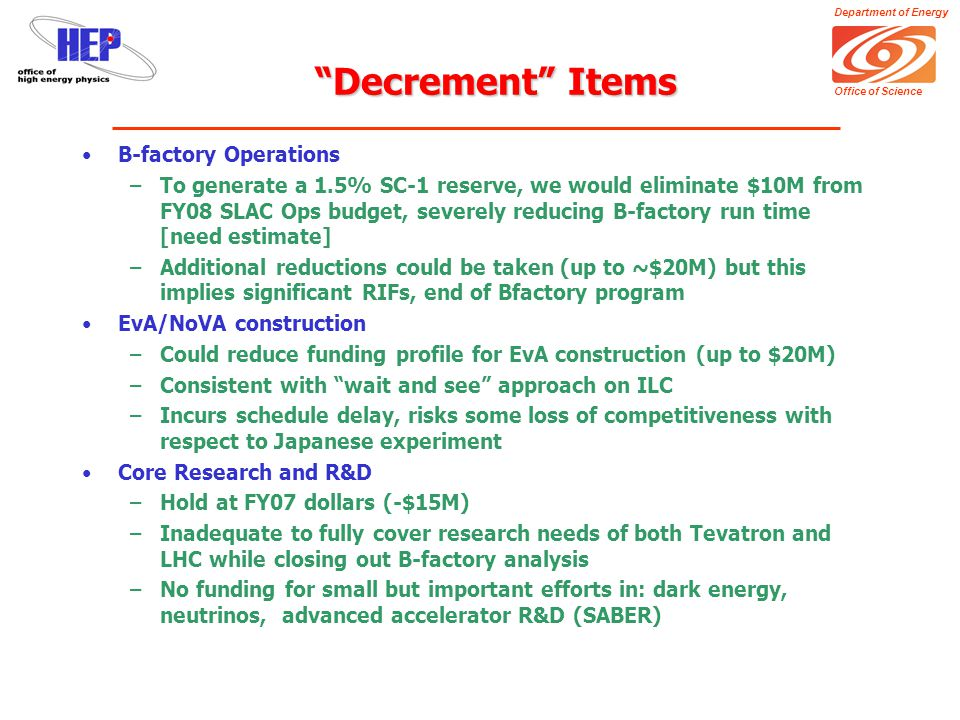 Department of Energy Office of Science Decrement Items B-factory Operations –To generate a 1.5% SC-1 reserve, we would eliminate $10M from FY08 SLAC Ops budget, severely reducing B-factory run time [need estimate] –Additional reductions could be taken (up to ~$20M) but this implies significant RIFs, end of Bfactory program EvA/NoVA construction –Could reduce funding profile for EvA construction (up to $20M) –Consistent with wait and see approach on ILC –Incurs schedule delay, risks some loss of competitiveness with respect to Japanese experiment Core Research and R&D –Hold at FY07 dollars (-$15M) –Inadequate to fully cover research needs of both Tevatron and LHC while closing out B-factory analysis –No funding for small but important efforts in: dark energy, neutrinos, advanced accelerator R&D (SABER)