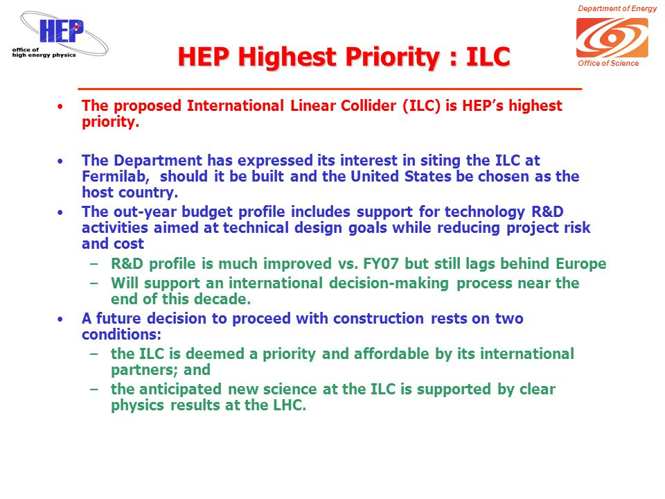 Department of Energy Office of Science Other FY08 Issues There are other (smaller) FY08 resource issues that we are handling within the HEP Target: –Fermi RunII +$6M projected power rate increase in FY08 vs 07 –Revised EvA profile (TPC was $150M, now ~$250M) –Funding for SLAC advanced accelerator R&D facility (SABER) –Division of SLAC GPP and maintenance activities (with BES, TBD) To solve these problems we had to make priority decisions: –Slowed recovery of core research and R&D programs –Stretched-out or deferred dark energy initiatives –Drop or find other funding sources for small neutrino experiments –Dropped participation in NP-led double beta decay experiment