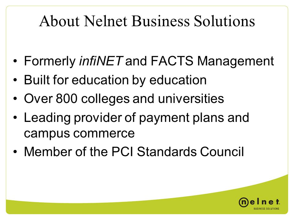 About Nelnet Business Solutions Formerly infiNET and FACTS Management Built for education by education Over 800 colleges and universities Leading provider of payment plans and campus commerce Member of the PCI Standards Council