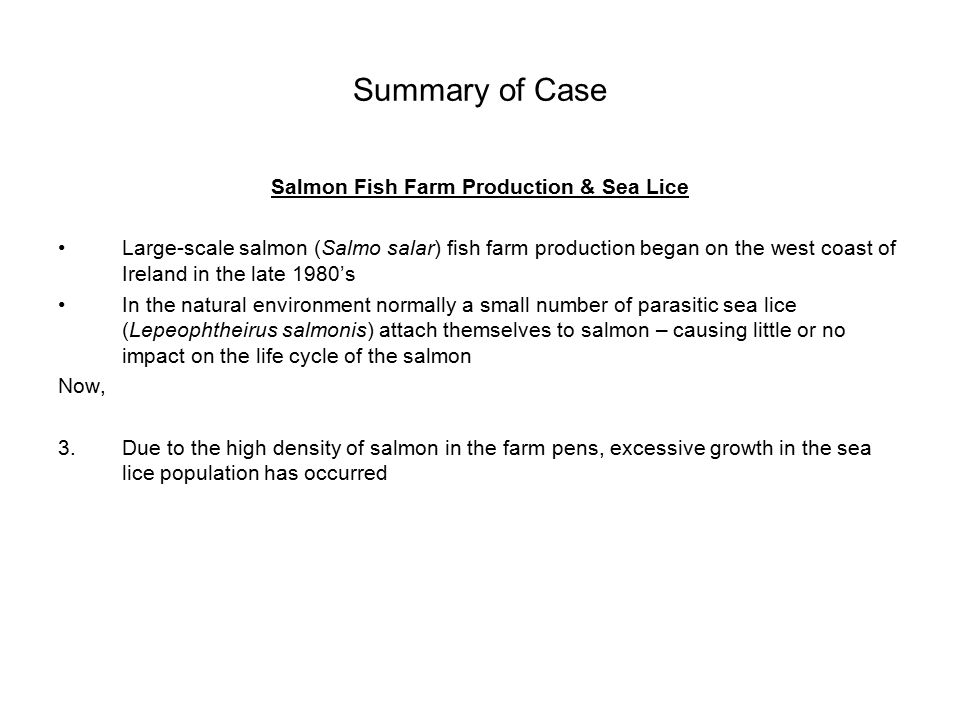 Statement of Case Cont'd Sea Trout & Sea Lice 1.In 1989, soon after large-scale salmon fish farm production began on the west coast, the sea trout stock collapsed in key fisheries – with collapse of stocks linked with sea lice infestation and increased mortality (the wild sea trout migration path passes by the salmon pens where sea lice attach themselves to the wild trout and causes the premature return of juvenile sea trout (smolts) to freshwater and a corresponding collapse in the spawning stock) 2.Since 1989 due the lack of archival data on natural sea lice loadings on returning wild adult sea trout, controversy over the link exists, so salmon production continued and in the majority sea trout stock levels never recovered 3.Interestingly, marginal recovery in sea trout stock levels occurred temporarily in specific fisheries largely due to fish farm diseases contaminating the pens, resulting in zero production for a period of time, or where fish farms are sold and during operational transfer, production temporarily ceased