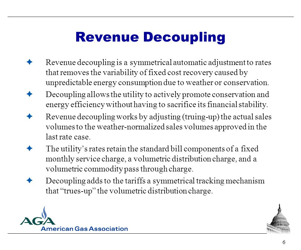 6 Revenue Decoupling  Revenue decoupling is a symmetrical automatic adjustment to rates that removes the variability of fixed cost recovery caused by