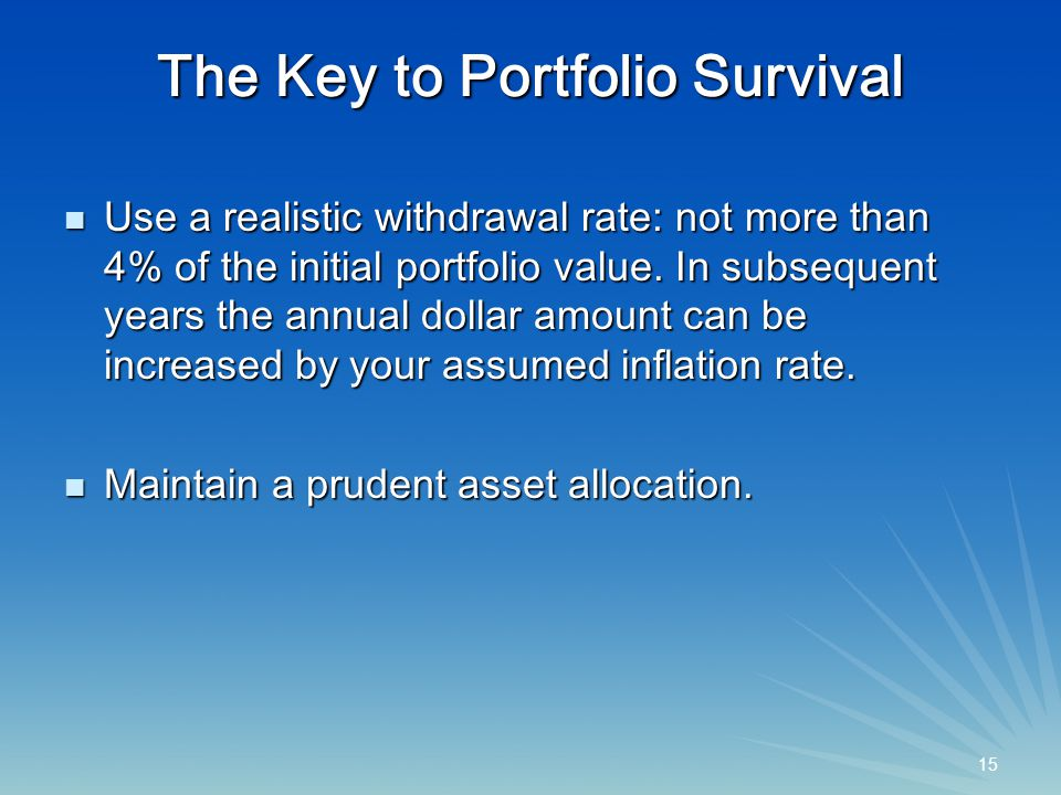 15 The Key to Portfolio Survival Use a realistic withdrawal rate: not more than 4% of the initial portfolio value.