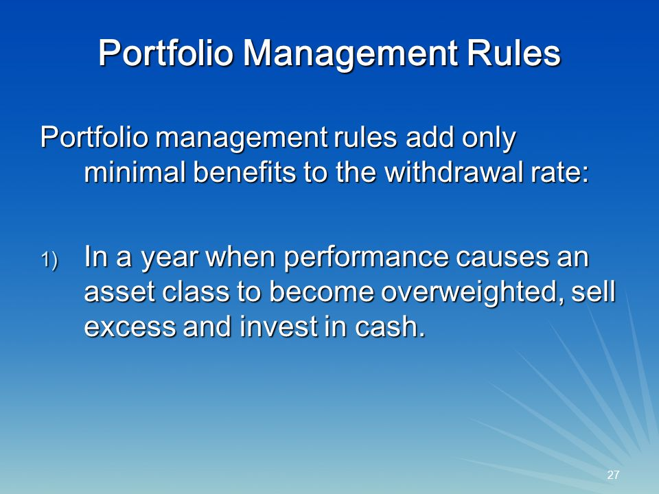 27 Portfolio Management Rules Portfolio management rules add only minimal benefits to the withdrawal rate: 1) In a year when performance causes an asset class to become overweighted, sell excess and invest in cash.