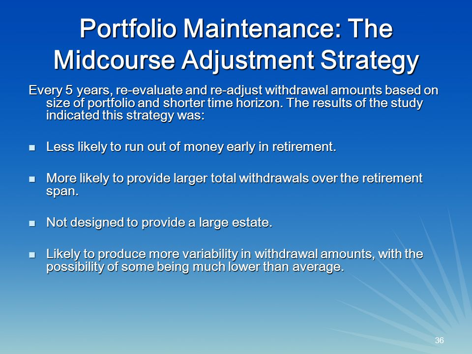 36 Portfolio Maintenance: The Midcourse Adjustment Strategy Every 5 years, re-evaluate and re-adjust withdrawal amounts based on size of portfolio and shorter time horizon.
