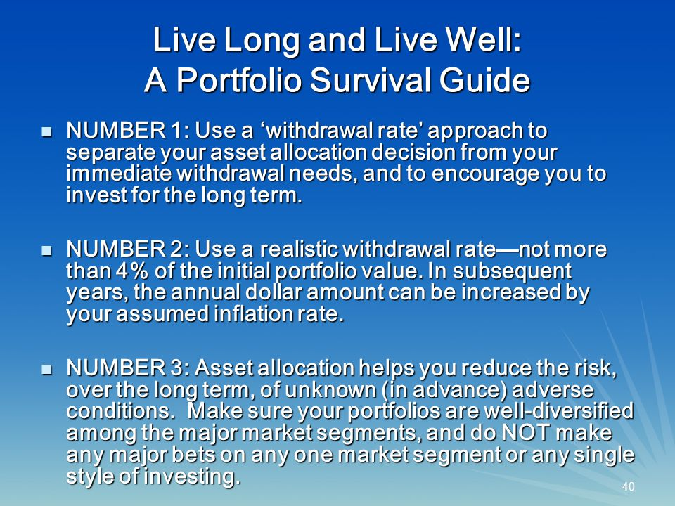 40 Live Long and Live Well: A Portfolio Survival Guide NUMBER 1: Use a 'withdrawal rate' approach to separate your asset allocation decision from your immediate withdrawal needs, and to encourage you to invest for the long term.