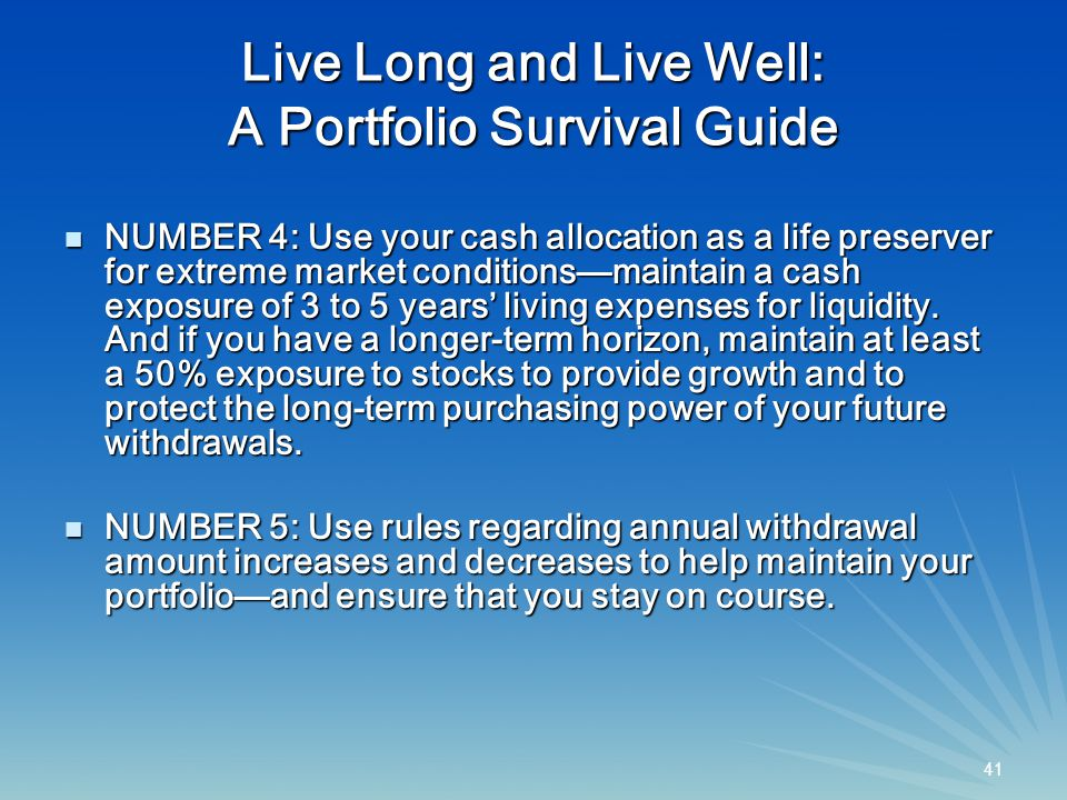 41 Live Long and Live Well: A Portfolio Survival Guide NUMBER 4: Use your cash allocation as a life preserver for extreme market conditions—maintain a cash exposure of 3 to 5 years' living expenses for liquidity.