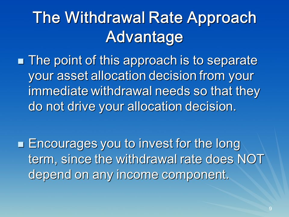 9 9 The Withdrawal Rate Approach Advantage The point of this approach is to separate your asset allocation decision from your immediate withdrawal needs so that they do not drive your allocation decision.