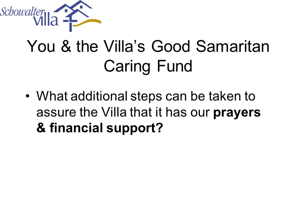 You & the Villa's Good Samaritan Caring Fund What additional steps can be taken to assure the Villa that it has our prayers & financial support