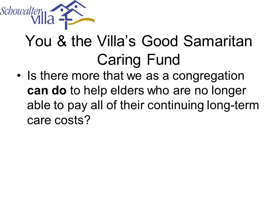 You & the Villa's Good Samaritan Caring Fund Is there more that we as a congregation can do to help elders who are no longer able to pay all of their continuing long-term care costs