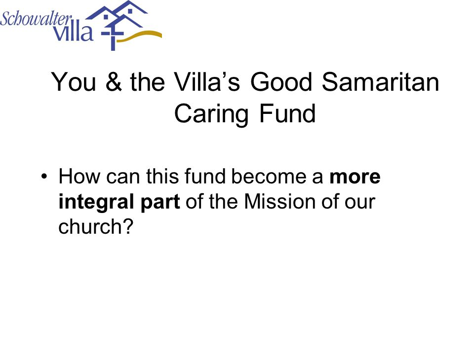 You & the Villa's Good Samaritan Caring Fund How can this fund become a more integral part of the Mission of our church