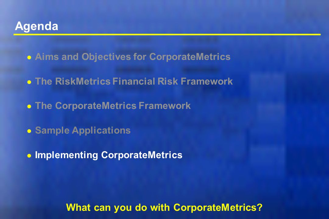 Agenda l Aims and Objectives for CorporateMetrics l The RiskMetrics Financial Risk Framework l The CorporateMetrics Framework l Sample Applications l Implementing CorporateMetrics What can you do with CorporateMetrics?