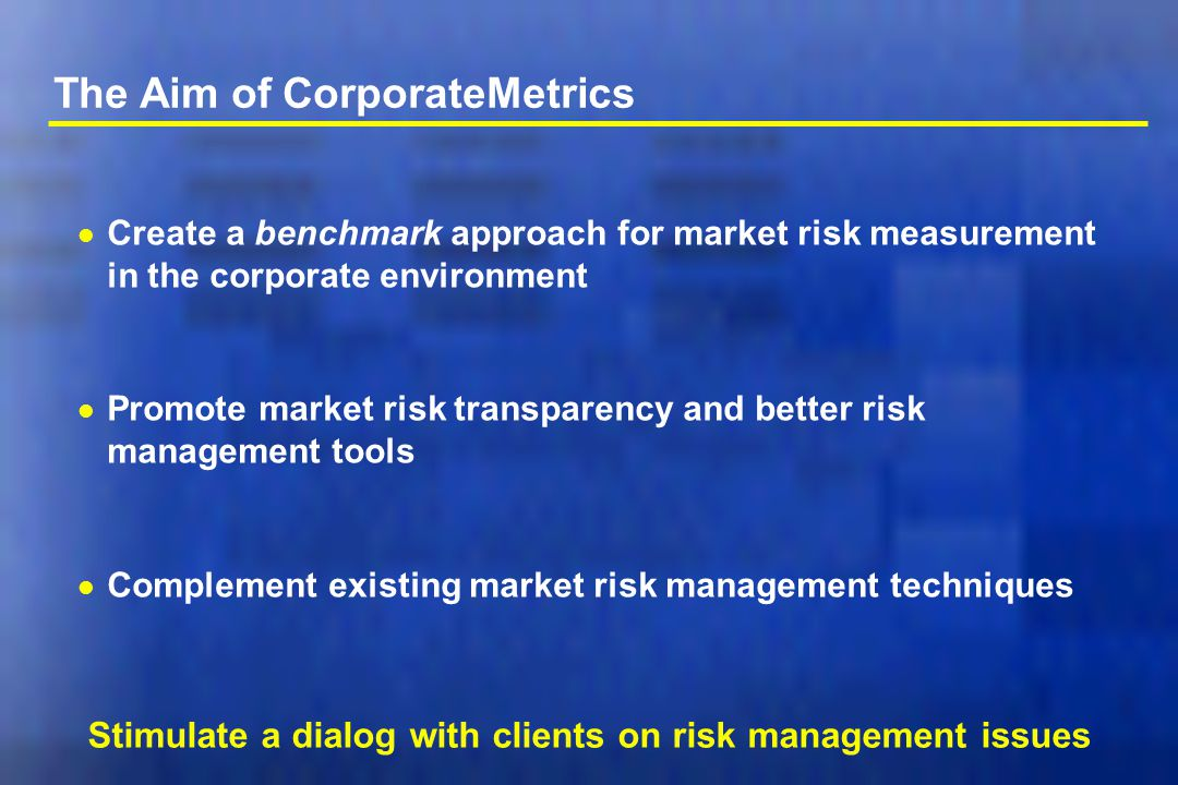 The Aim of CorporateMetrics l Create a benchmark approach for market risk measurement in the corporate environment l Promote market risk transparency